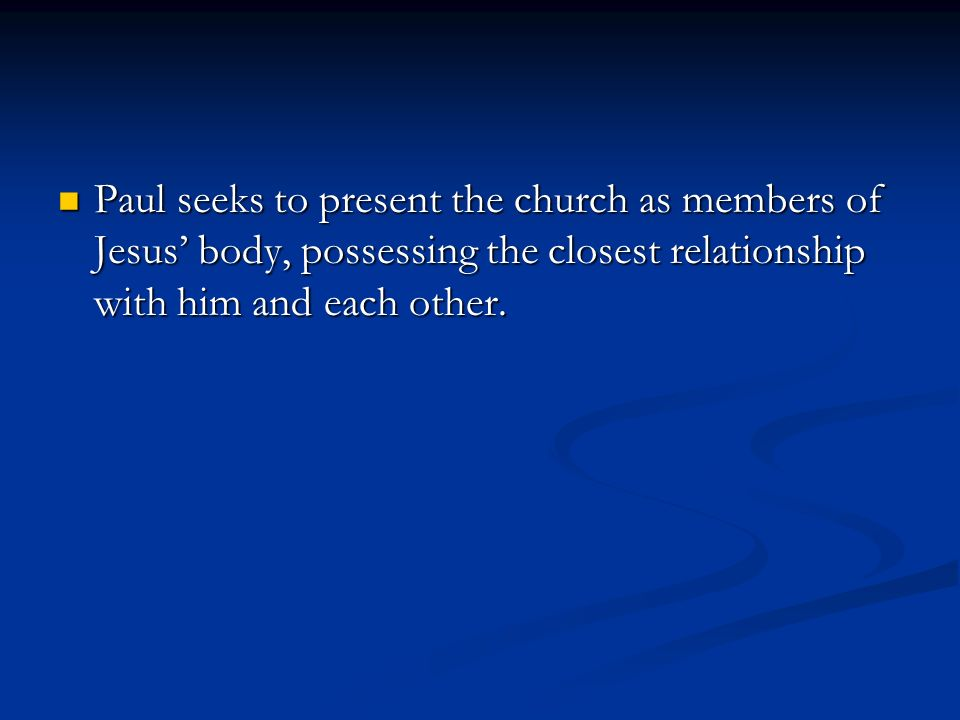 Paul seeks to present the church as members of Jesus body, possessing the closest relationship with him and each other.