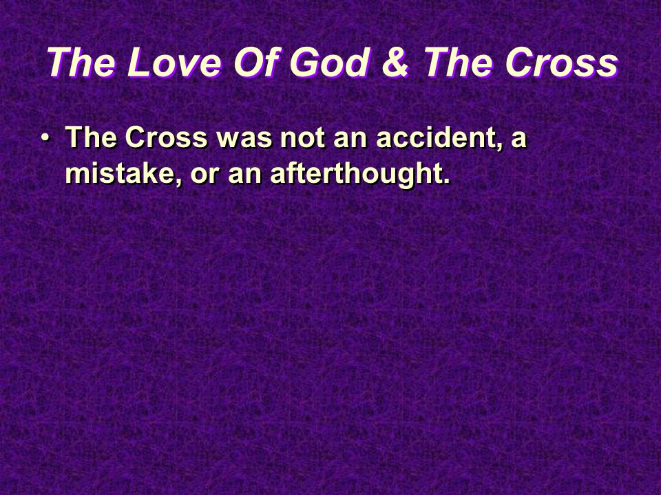 The Love Of God & The Cross The Cross was not an accident, a mistake, or an afterthought.