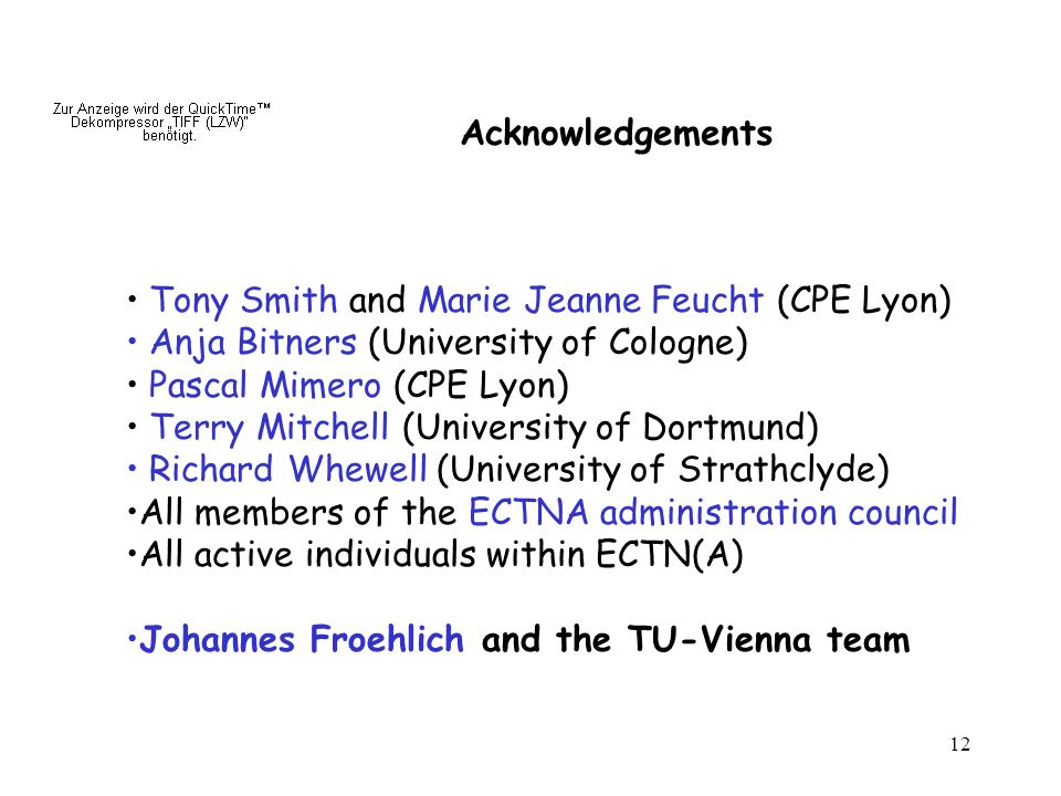 12 Tony Smith and Marie Jeanne Feucht (CPE Lyon) Anja Bitners (University of Cologne) Pascal Mimero (CPE Lyon) Terry Mitchell (University of Dortmund) Richard Whewell (University of Strathclyde) All members of the ECTNA administration council All active individuals within ECTN(A) Johannes Froehlich and the TU-Vienna team Acknowledgements