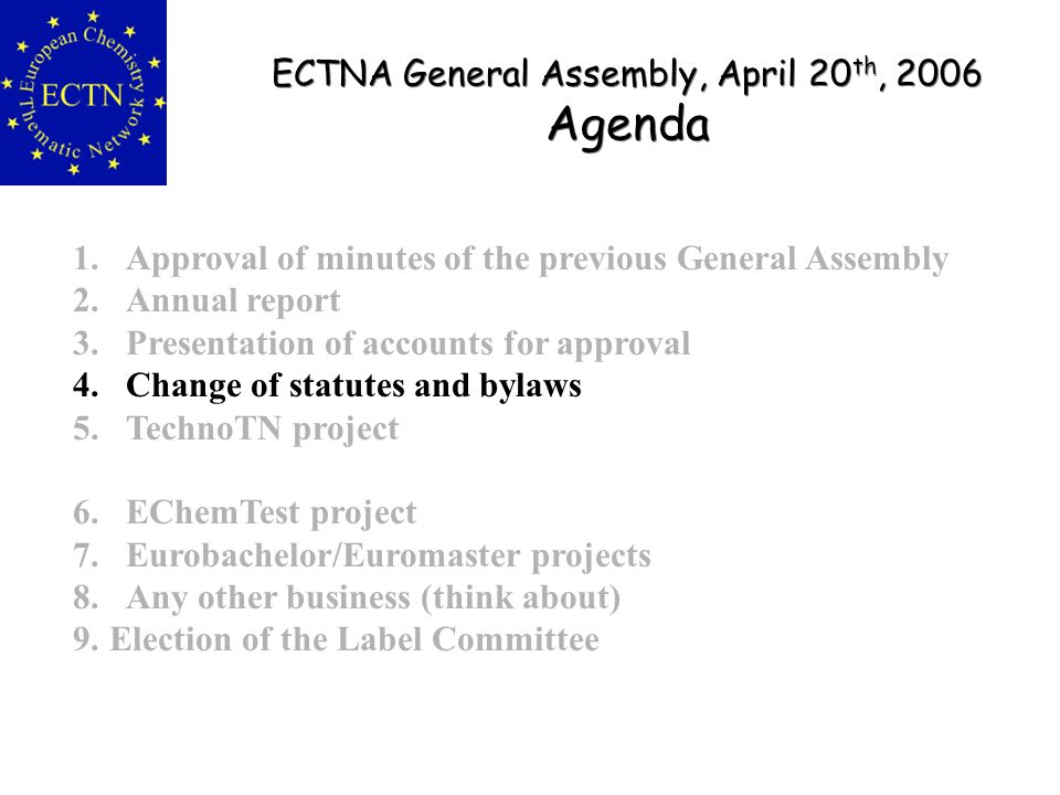 ECTNA General Assembly, April 20 th, 2006 Agenda ECTNA General Assembly, April 20 th, 2006 Agenda 1.Approval of minutes of the previous General Assembly 2.Annual report 3.Presentation of accounts for approval 4.Change of statutes and bylaws 5.TechnoTN project 6.EChemTest project 7.Eurobachelor/Euromaster projects 8.Any other business (think about) 9.