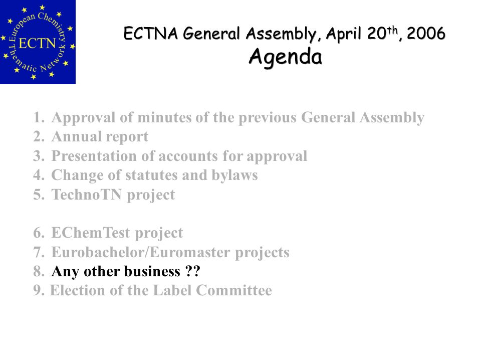 ECTNA General Assembly, April 20 th, 2006 Agenda ECTNA General Assembly, April 20 th, 2006 Agenda 1.Approval of minutes of the previous General Assembly 2.Annual report 3.Presentation of accounts for approval 4.Change of statutes and bylaws 5.TechnoTN project 6.EChemTest project 7.Eurobachelor/Euromaster projects 8.Any other business ?.