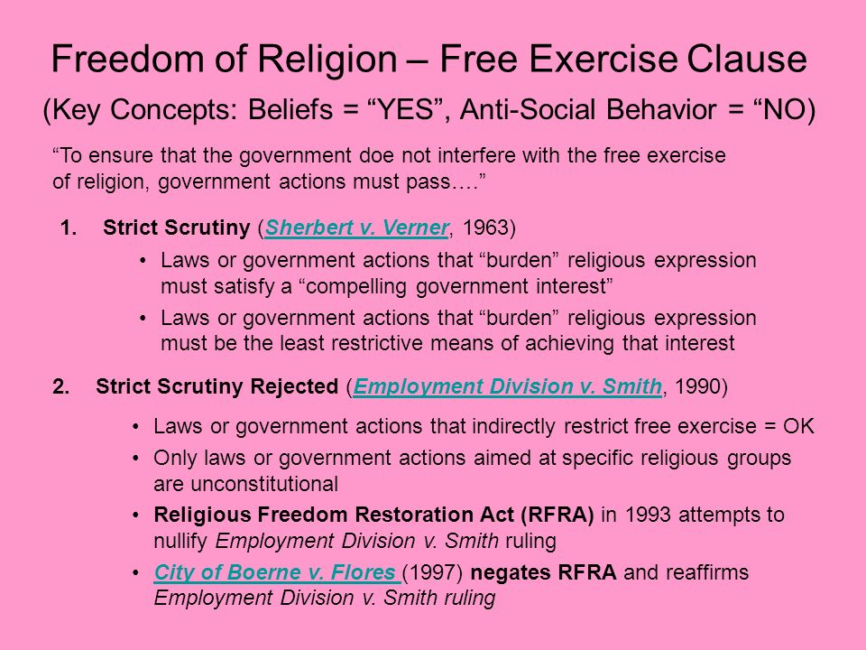 Freedom of Religion – Free Exercise Clause (Key Concepts: Beliefs = YES, Anti-Social Behavior = NO) To ensure that the government doe not interfere wi