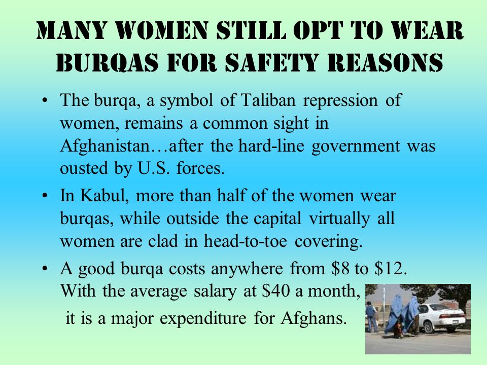 Many Women Still Opt to Wear Burqas for Safety Reasons The burqa, a symbol of Taliban repression of women, remains a common sight in Afghanistan…after the hard-line government was ousted by U.S.