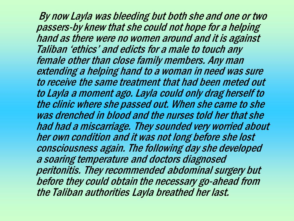 By now Layla was bleeding but both she and one or two passers-by knew that she could not hope for a helping hand as there were no women around and it is against Taliban ethics and edicts for a male to touch any female other than close family members.