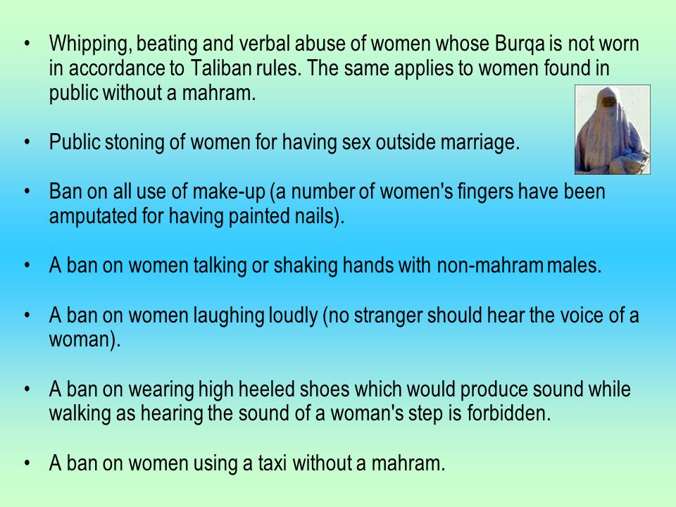 Whipping, beating and verbal abuse of women whose Burqa is not worn in accordance to Taliban rules.