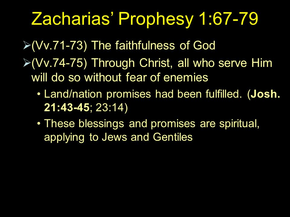 Zacharias Prophesy 1:67-79 (Vv.71-73) The faithfulness of God (Vv.74-75) Through Christ, all who serve Him will do so without fear of enemies Land/nation promises had been fulfilled.