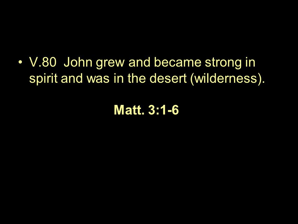 V.80 John grew and became strong in spirit and was in the desert (wilderness). Matt. 3:1-6