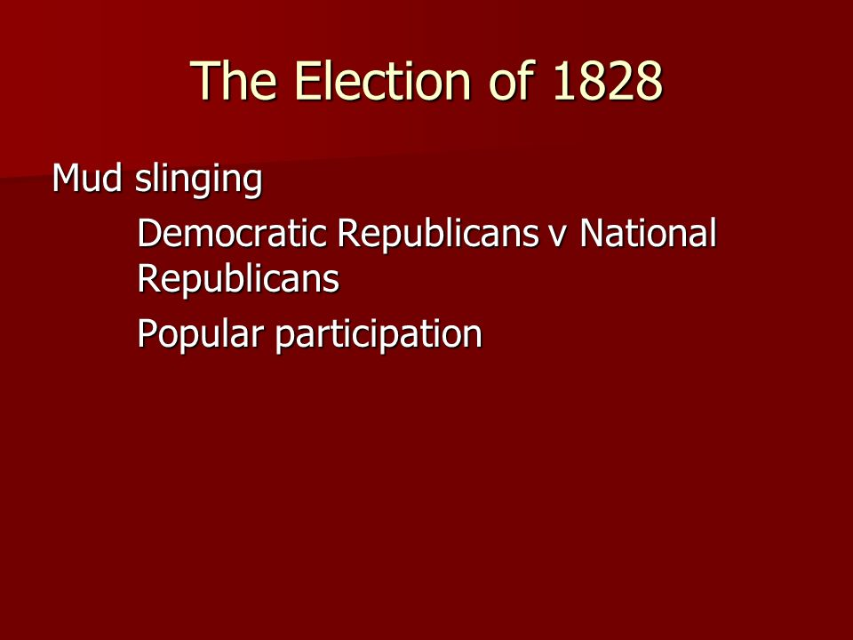 The Election of 1828 Mud slinging Democratic Republicans v National Republicans Popular participation