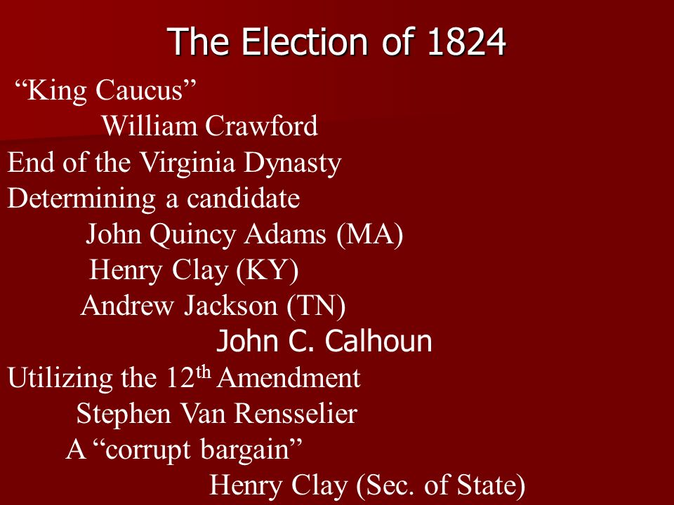 The Election of 1824 King Caucus William Crawford End of the Virginia Dynasty Determining a candidate John Quincy Adams (MA) Henry Clay (KY) Andrew Jackson (TN) John C.