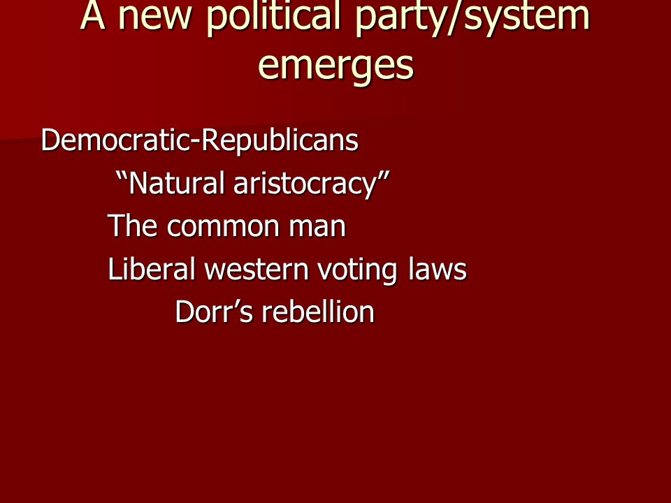 A new political party/system emerges Democratic-Republicans Natural aristocracy Natural aristocracy The common man Liberal western voting laws Dorrs rebellion