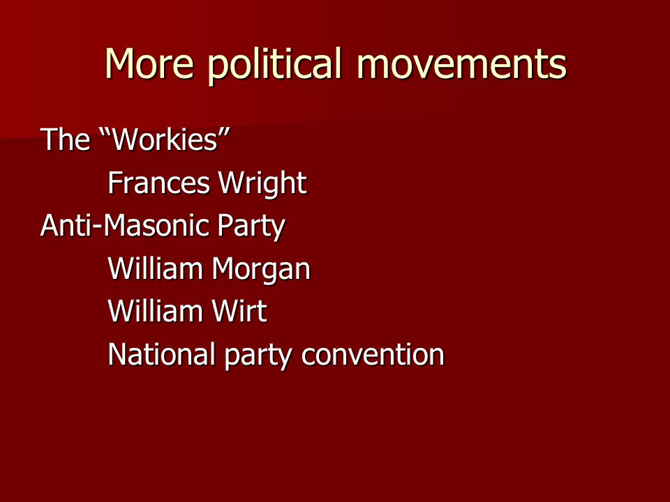 More political movements The Workies Frances Wright Anti-Masonic Party William Morgan William Wirt National party convention