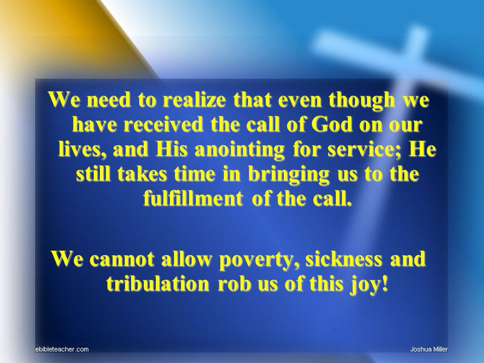 We need to realize that even though we have received the call of God on our lives, and His anointing for service; He still takes time in bringing us t