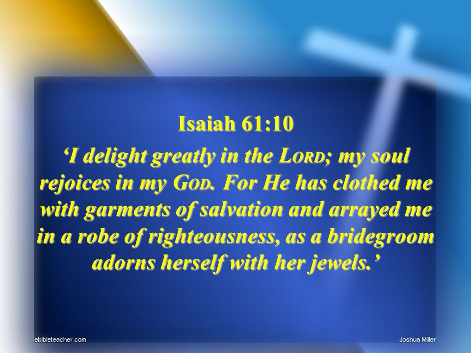 Isaiah 61:10 I delight greatly in the L ORD ; my soul rejoices in my G OD. For He has clothed me with garments of salvation and arrayed me in a robe o