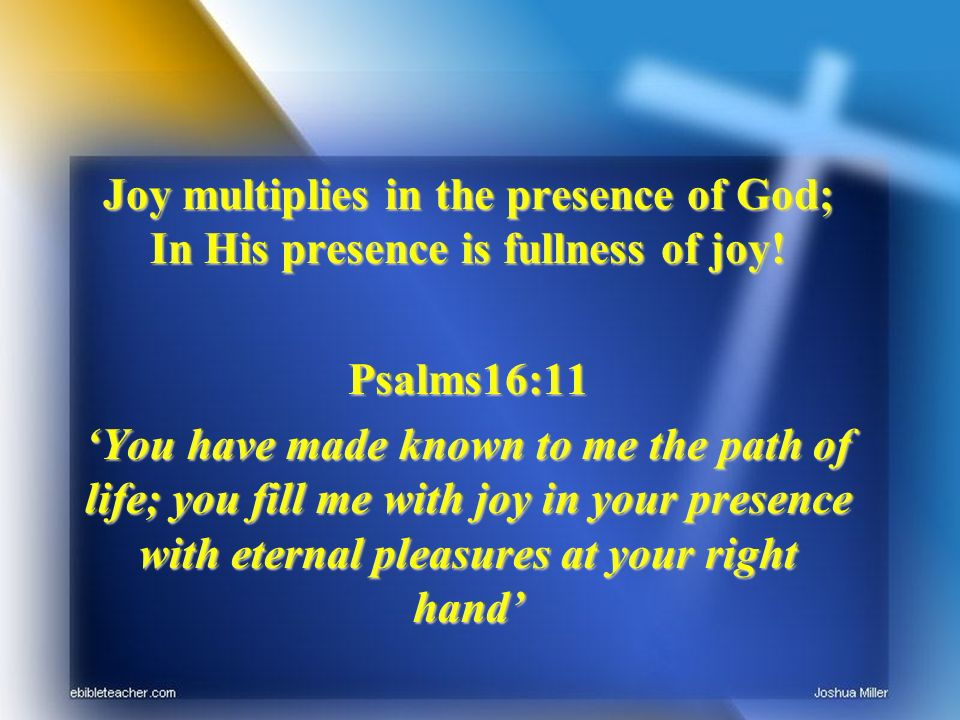 Joy multiplies in the presence of God; In His presence is fullness of joy! Psalms16:11 You have made known to me the path of life; you fill me with jo