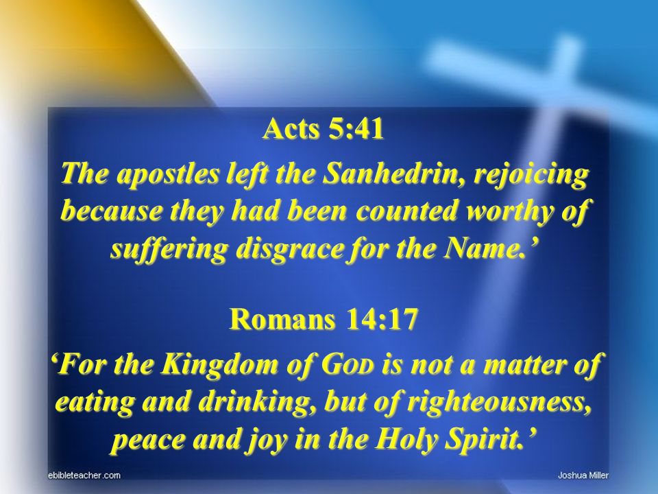 Acts 5:41 The apostles left the Sanhedrin, rejoicing because they had been counted worthy of suffering disgrace for the Name.
