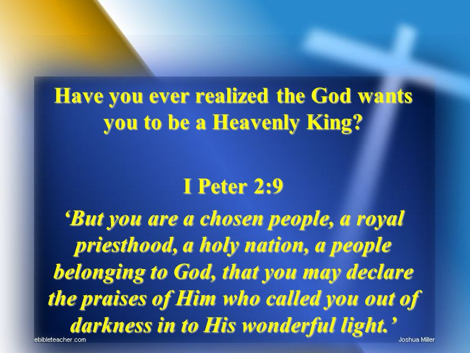 Have you ever realized the God wants you to be a Heavenly King.