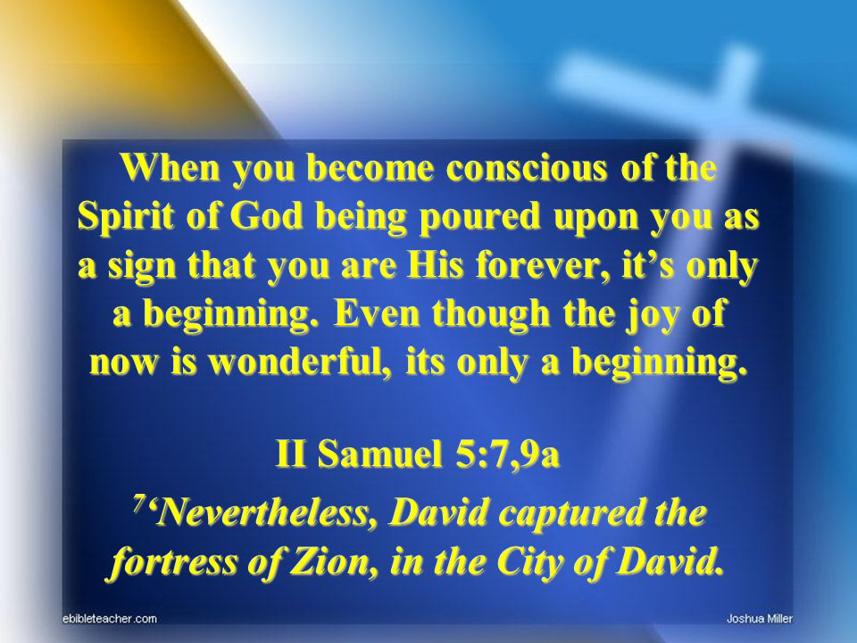 When you become conscious of the Spirit of God being poured upon you as a sign that you are His forever, its only a beginning. Even though the joy of