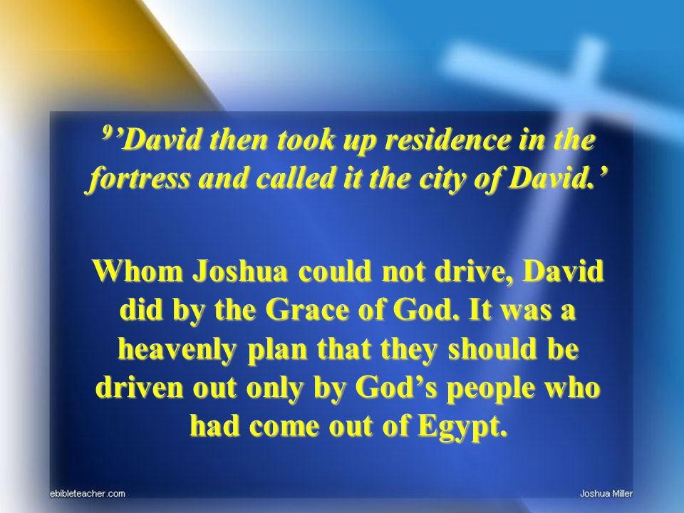 9 David then took up residence in the fortress and called it the city of David. Whom Joshua could not drive, David did by the Grace of God. It was a h