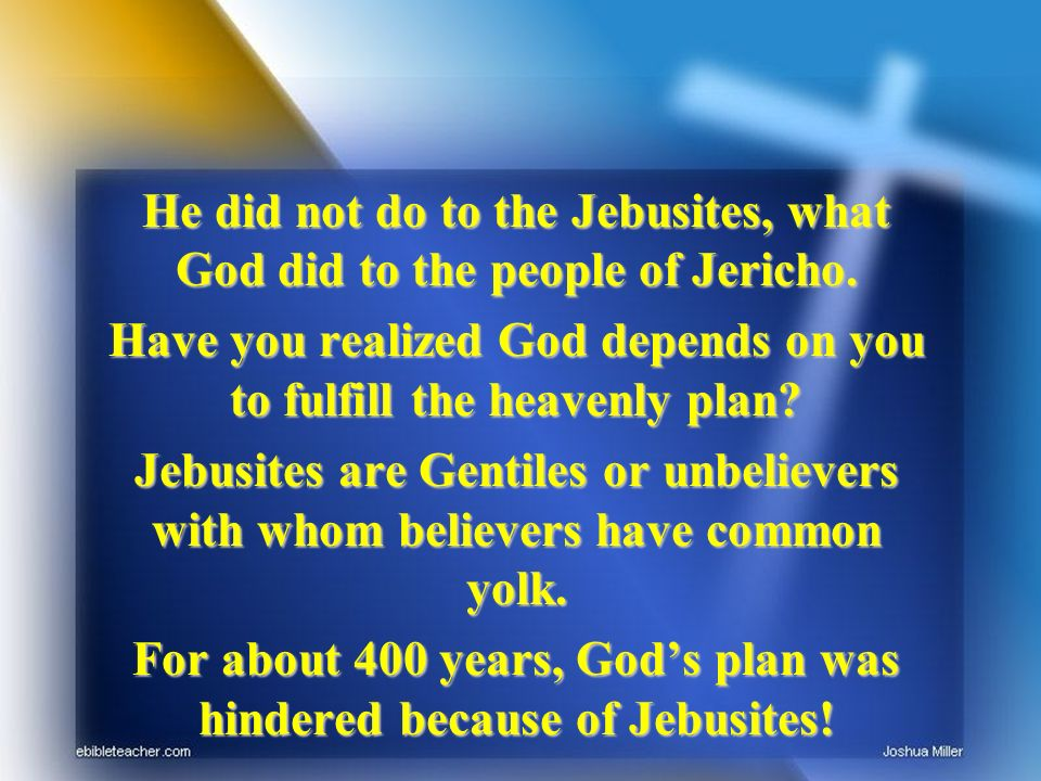 He did not do to the Jebusites, what God did to the people of Jericho. Have you realized God depends on you to fulfill the heavenly plan? Jebusites ar