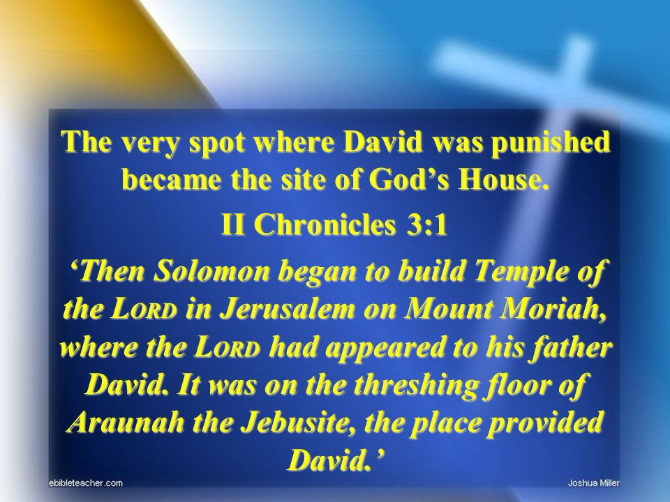 The very spot where David was punished became the site of Gods House.
