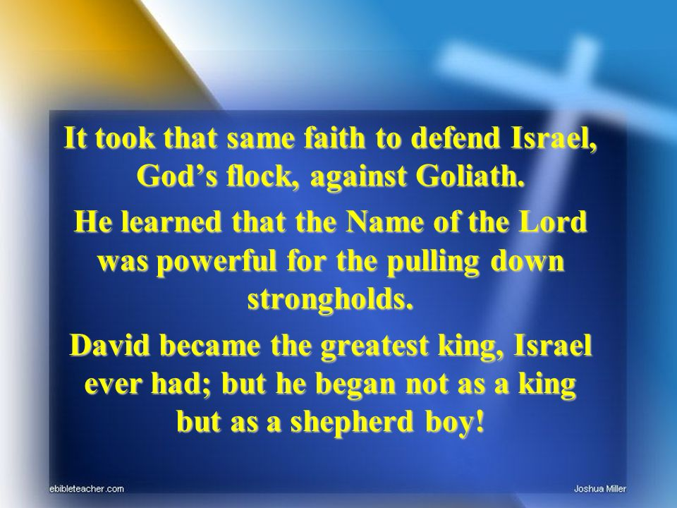 It took that same faith to defend Israel, Gods flock, against Goliath. He learned that the Name of the Lord was powerful for the pulling down strongho