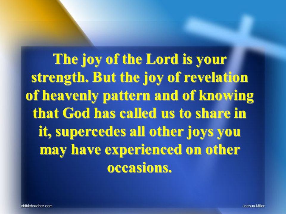 The joy of the Lord is your strength. But the joy of revelation of heavenly pattern and of knowing that God has called us to share in it, supercedes a