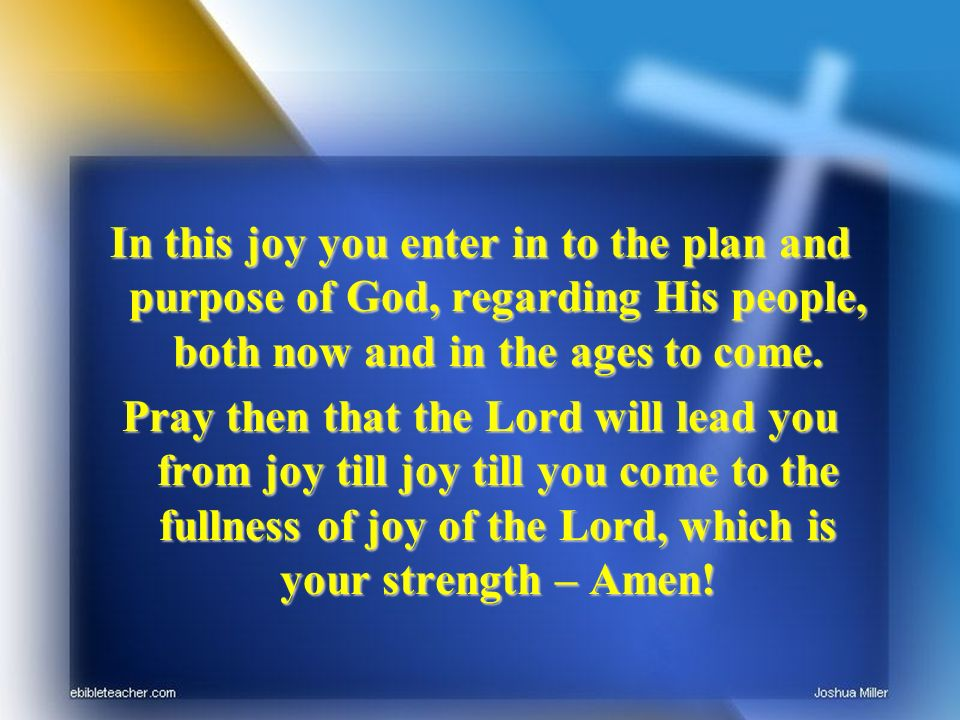 In this joy you enter in to the plan and purpose of God, regarding His people, both now and in the ages to come. Pray then that the Lord will lead you
