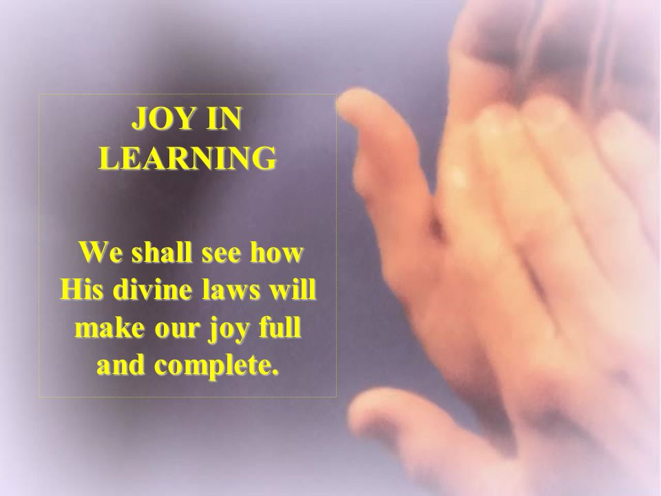 JOY IN LEARNING We shall see how His divine laws will make our joy full and complete. We shall see how His divine laws will make our joy full and comp