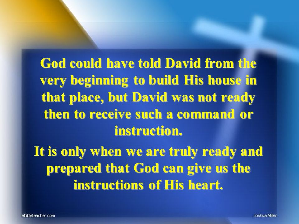 God could have told David from the very beginning to build His house in that place, but David was not ready then to receive such a command or instruct