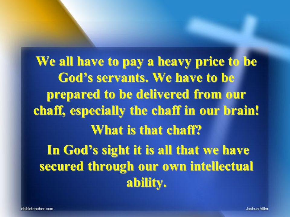 We all have to pay a heavy price to be Gods servants. We have to be prepared to be delivered from our chaff, especially the chaff in our brain! What i