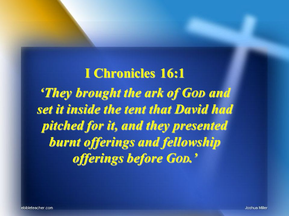 I Chronicles 16:1 They brought the ark of G OD and set it inside the tent that David had pitched for it, and they presented burnt offerings and fellowship offerings before G OD.