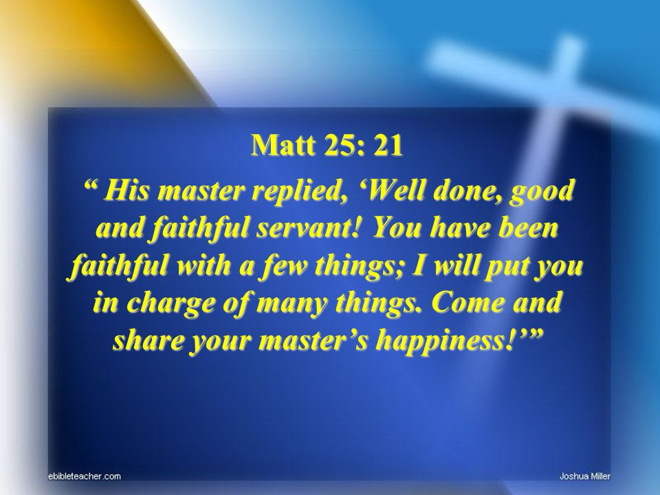 Matt 25: 21 His master replied, Well done, good and faithful servant! You have been faithful with a few things; I will put you in charge of many thing