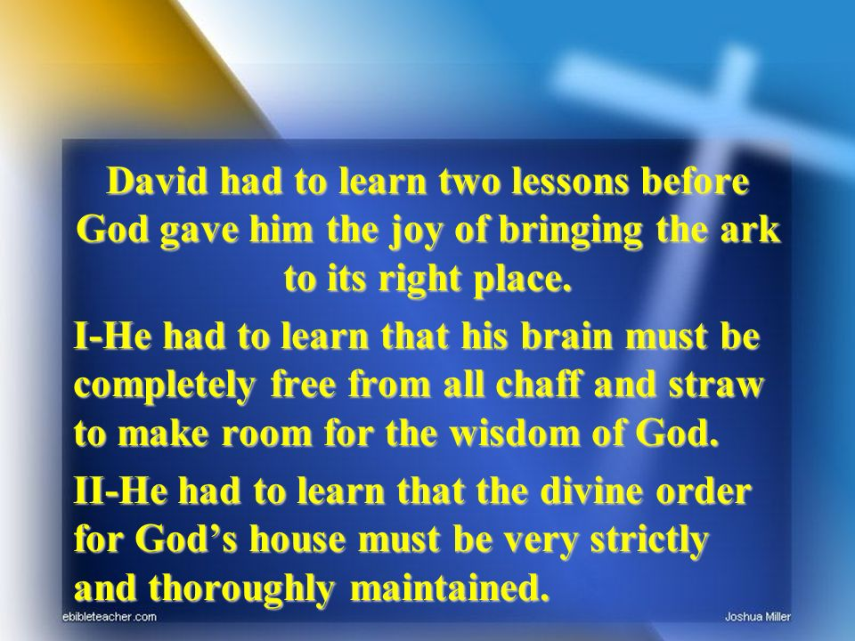 David had to learn two lessons before God gave him the joy of bringing the ark to its right place. I-He had to learn that his brain must be completely