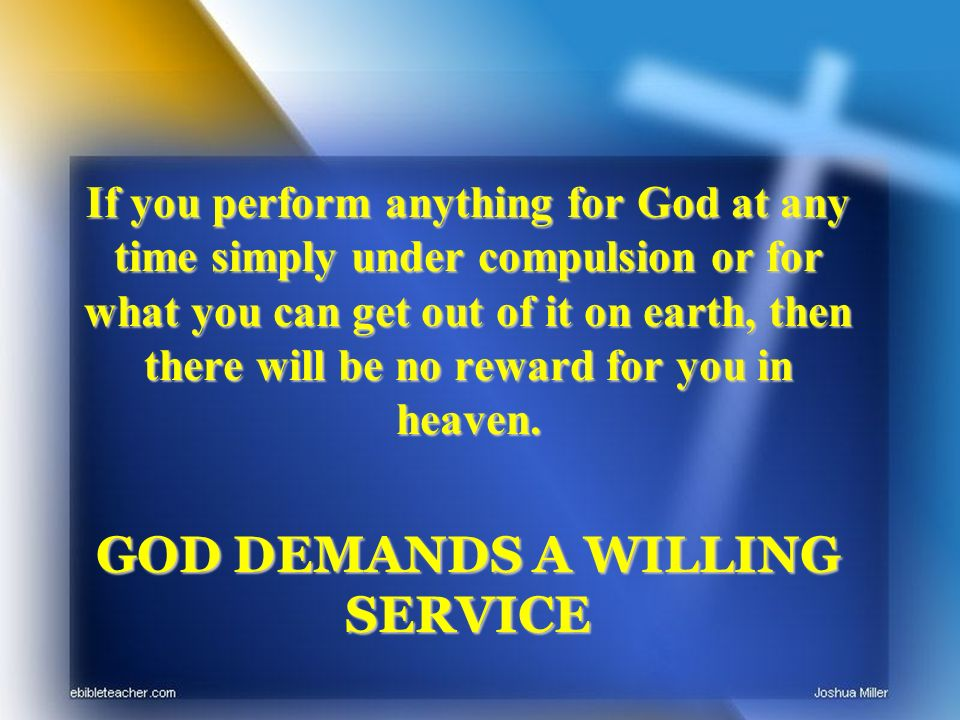 If you perform anything for God at any time simply under compulsion or for what you can get out of it on earth, then there will be no reward for you in heaven.