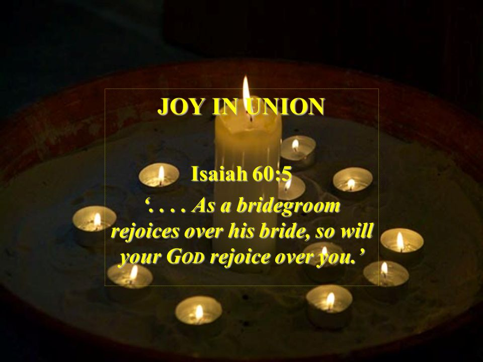 JOY IN UNION Isaiah 60:5.... As a bridegroom rejoices over his bride, so will your G OD rejoice over you.