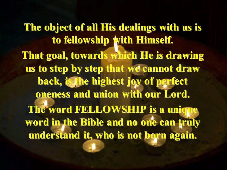 The object of all His dealings with us is to fellowship with Himself. That goal, towards which He is drawing us to step by step that we cannot draw ba