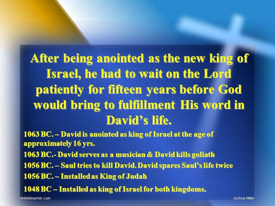 After being anointed as the new king of Israel, he had to wait on the Lord patiently for fifteen years before God would bring to fulfillment His word in Davids life.