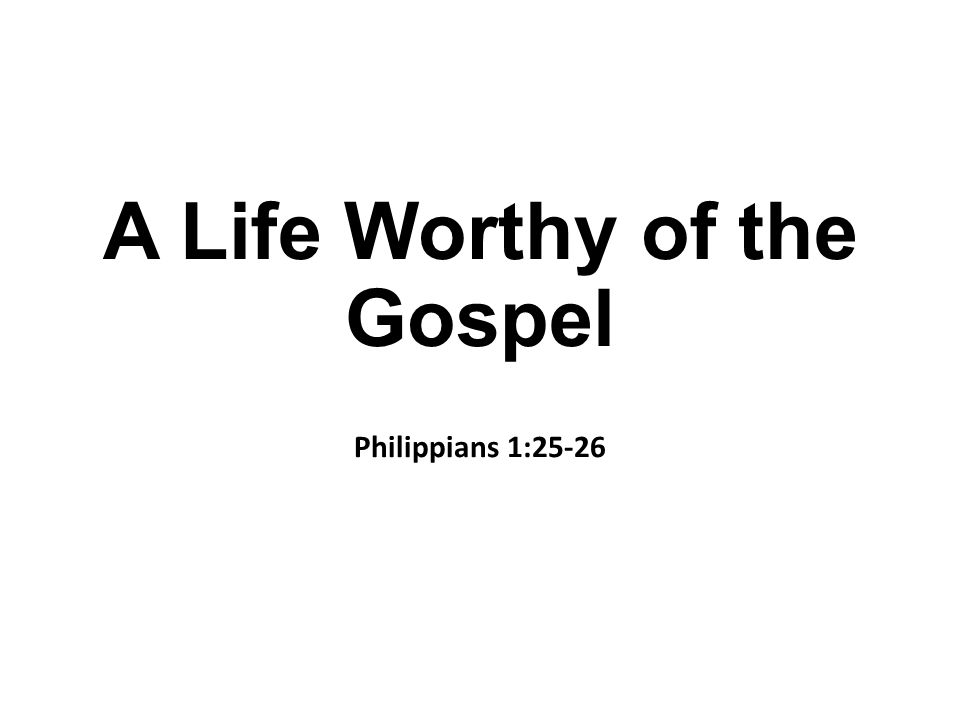 A Life Worthy of the Gospel Philippians 1:25-26