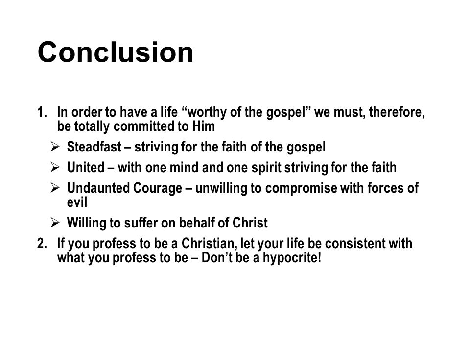 Conclusion 1.In order to have a life worthy of the gospel we must, therefore, be totally committed to Him Steadfast – striving for the faith of the gospel United – with one mind and one spirit striving for the faith Undaunted Courage – unwilling to compromise with forces of evil Willing to suffer on behalf of Christ 2.If you profess to be a Christian, let your life be consistent with what you profess to be – Dont be a hypocrite!