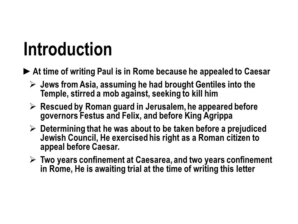 Introduction At time of writing Paul is in Rome because he appealed to Caesar Jews from Asia, assuming he had brought Gentiles into the Temple, stirred a mob against, seeking to kill him Rescued by Roman guard in Jerusalem, he appeared before governors Festus and Felix, and before King Agrippa Determining that he was about to be taken before a prejudiced Jewish Council, He exercised his right as a Roman citizen to appeal before Caesar.