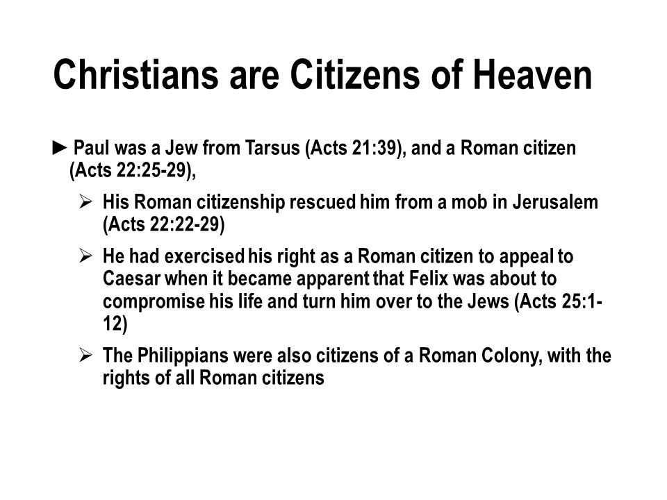 Christians are Citizens of Heaven Paul was a Jew from Tarsus (Acts 21:39), and a Roman citizen (Acts 22:25-29), His Roman citizenship rescued him from a mob in Jerusalem (Acts 22:22-29) He had exercised his right as a Roman citizen to appeal to Caesar when it became apparent that Felix was about to compromise his life and turn him over to the Jews (Acts 25:1- 12) The Philippians were also citizens of a Roman Colony, with the rights of all Roman citizens