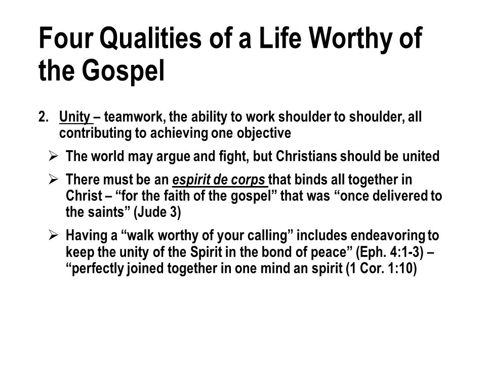 Four Qualities of a Life Worthy of the Gospel 2.Unity – teamwork, the ability to work shoulder to shoulder, all contributing to achieving one objective The world may argue and fight, but Christians should be united There must be an espirit de corps that binds all together in Christ – for the faith of the gospel that was once delivered to the saints (Jude 3) Having a walk worthy of your calling includes endeavoring to keep the unity of the Spirit in the bond of peace (Eph.