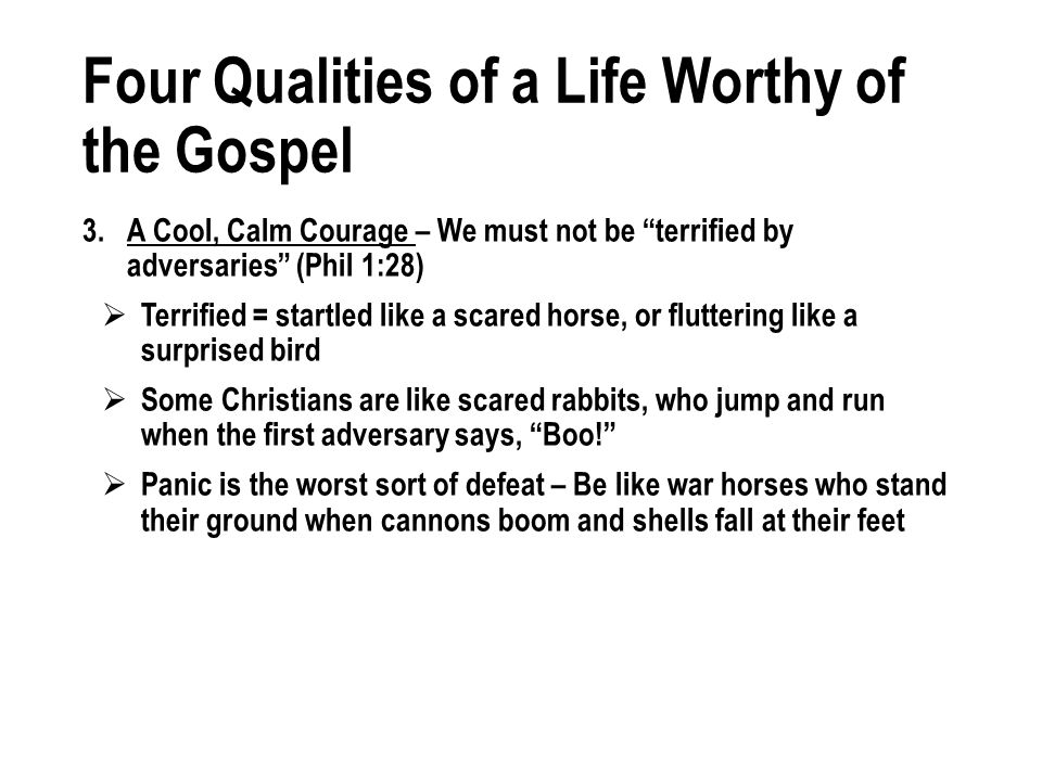 Four Qualities of a Life Worthy of the Gospel 3.A Cool, Calm Courage – We must not be terrified by adversaries (Phil 1:28) Terrified = startled like a scared horse, or fluttering like a surprised bird Some Christians are like scared rabbits, who jump and run when the first adversary says, Boo.