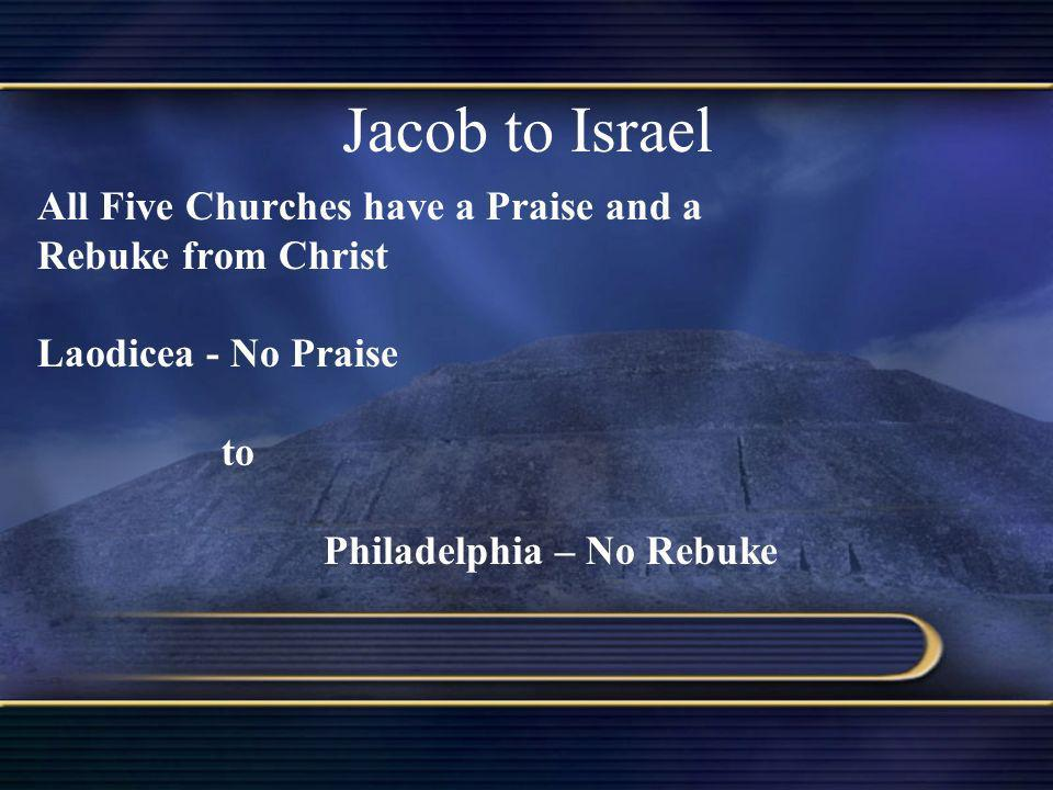 Jacob to Israel All Five Churches have a Praise and a Rebuke from Christ Laodicea - No Praise to Philadelphia – No Rebuke