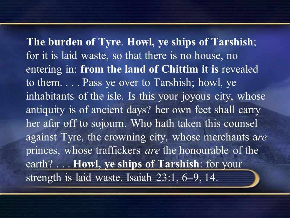 The burden of Tyre. Howl, ye ships of Tarshish; for it is laid waste, so that there is no house, no entering in: from the land of Chittim it is reveal
