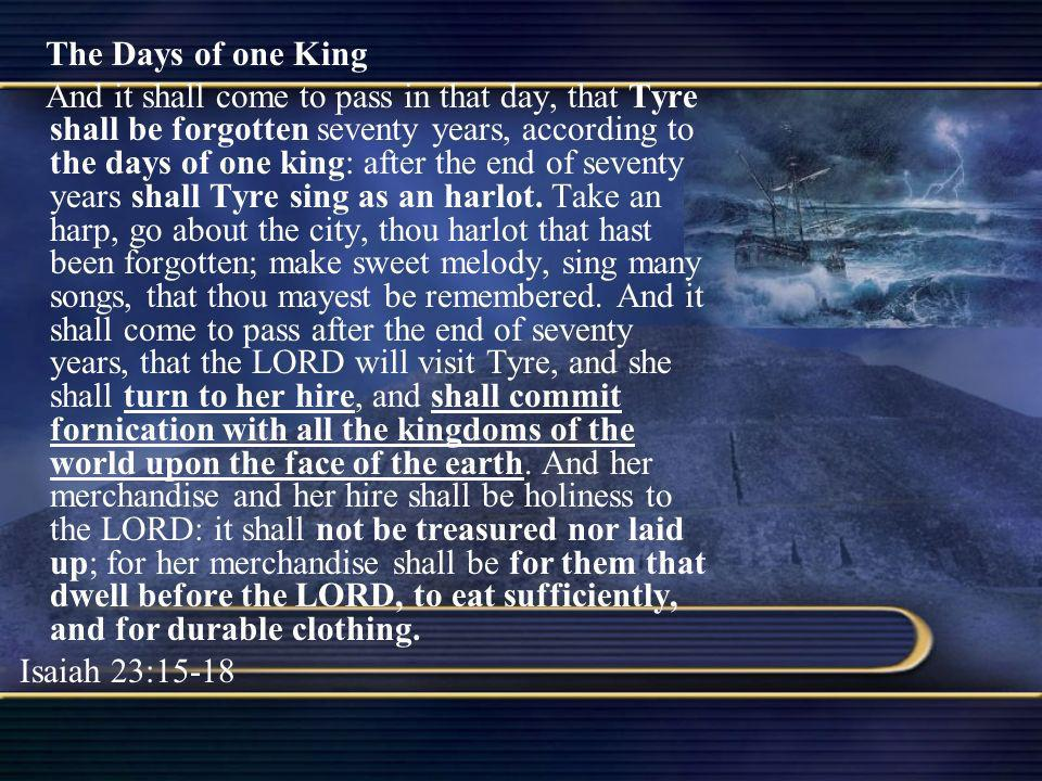 The Days of one King And it shall come to pass in that day, that Tyre shall be forgotten seventy years, according to the days of one king: after the e