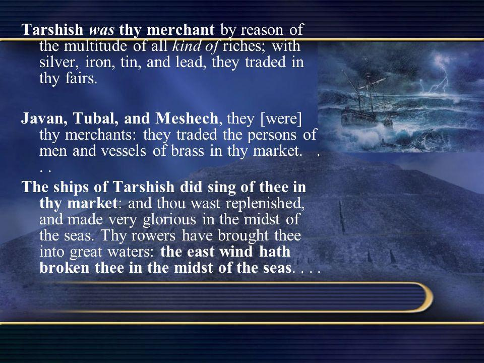 Tarshish was thy merchant by reason of the multitude of all kind of riches; with silver, iron, tin, and lead, they traded in thy fairs. Javan, Tubal,