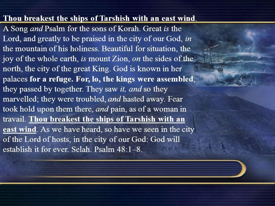 Thou breakest the ships of Tarshish with an east wind. A Song and Psalm for the sons of Korah. Great is the Lord, and greatly to be praised in the cit