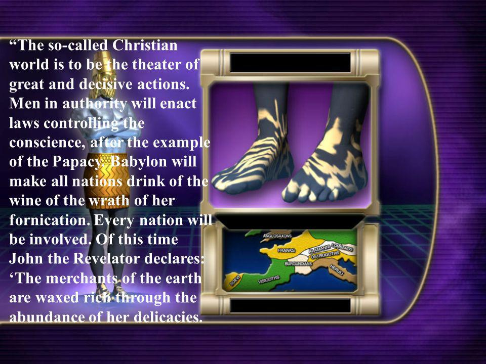 The so-called Christian world is to be the theater of great and decisive actions. Men in authority will enact laws controlling the conscience, after t