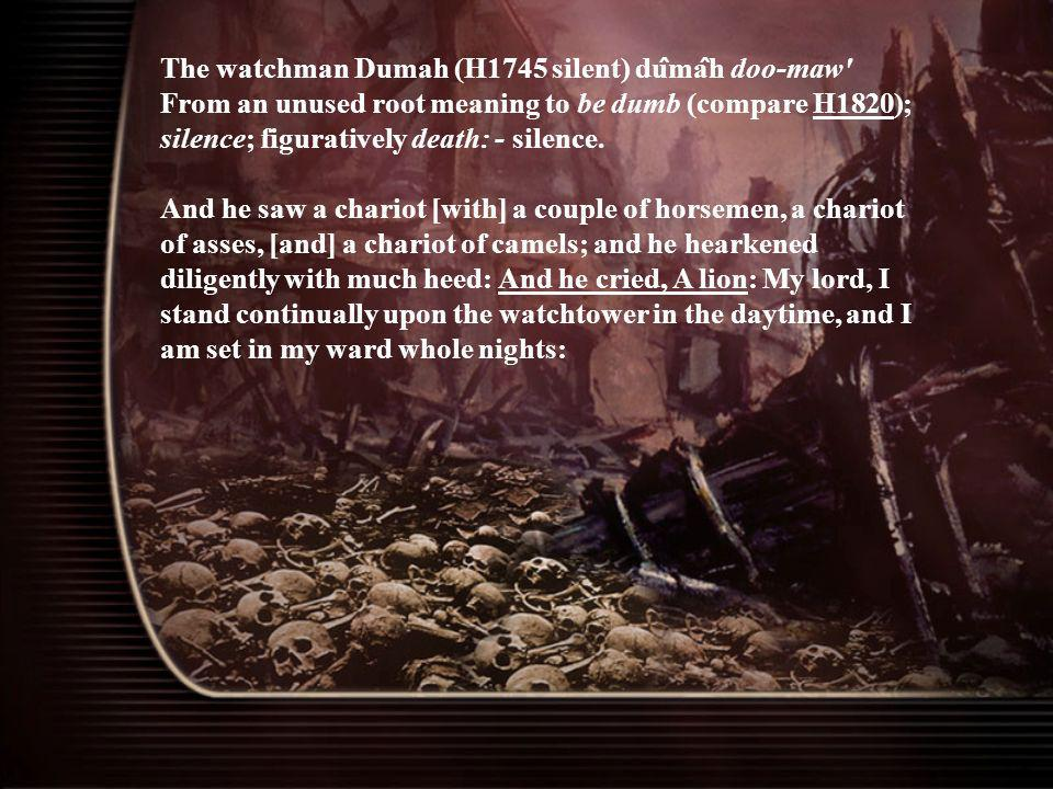 The watchman Dumah (H1745 silent) du ̂ ma ̂ h doo-maw' From an unused root meaning to be dumb (compare H1820); silence; figuratively death: - silence.